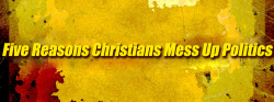 Five Reasons Christians Mess Up Politics