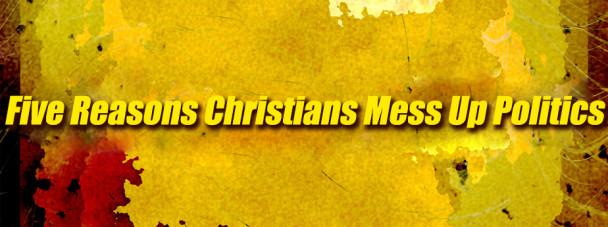 five-reasons-christians-mess-up-politics