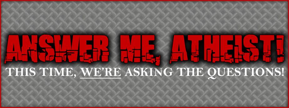Answer Me, Atheist!