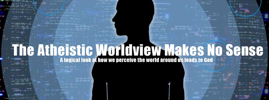 The Atheistic Worldview Makes No Sense