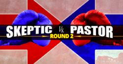 Skeptic vs. Pastor - Round 2